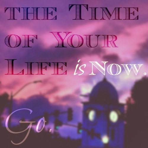 Time of Your Life is Now